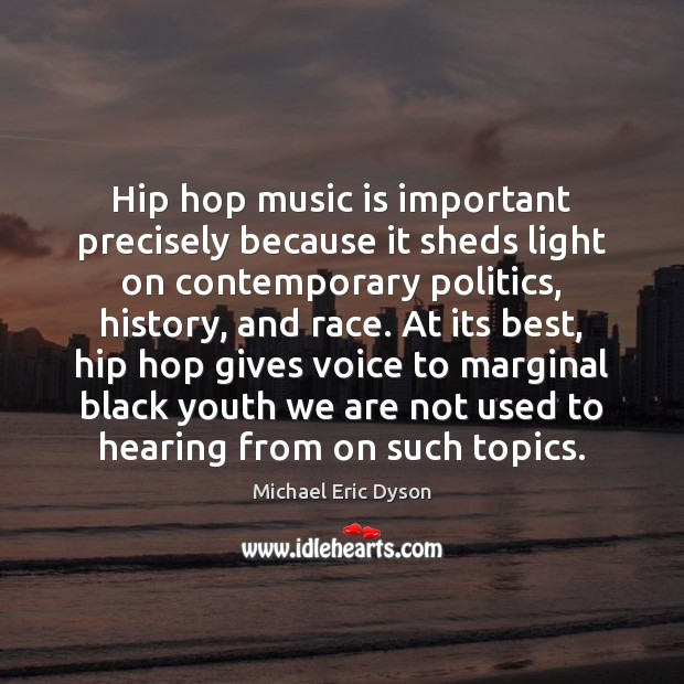 Hip hop music is important precisely because it sheds light on contemporary Michael Eric Dyson Picture Quote
