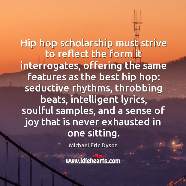 Hip hop scholarship must strive to reflect the form it interrogates, offering Michael Eric Dyson Picture Quote