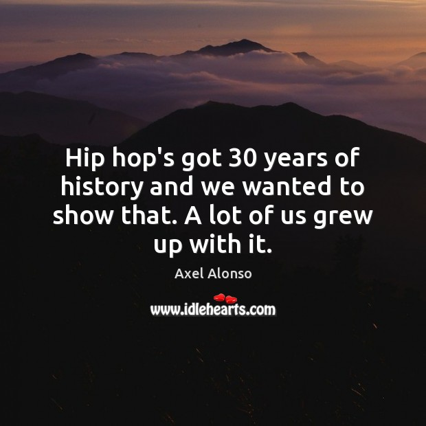 Image, Hip hop's got 30 years of history and we wanted to show that. A lot of us grew up with it.