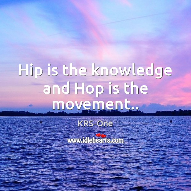 Hip is the knowledge and Hop is the movement.. KRS-One Picture Quote