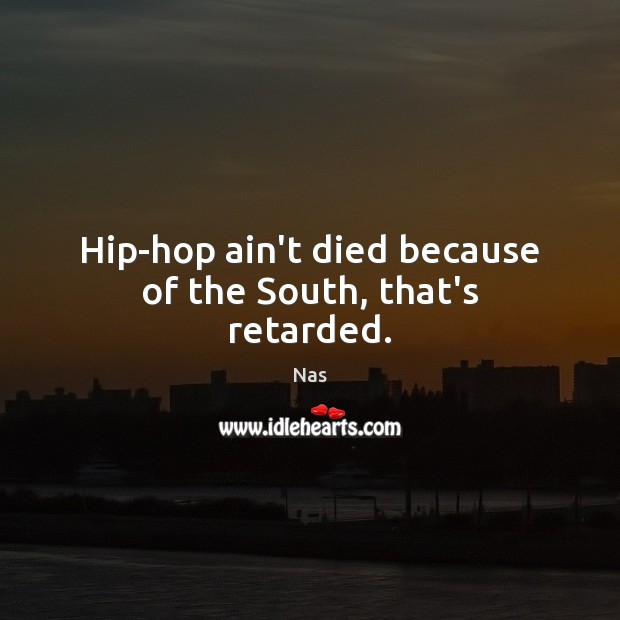 Hip-hop ain't died because of the South, that's retarded. Nas Picture Quote