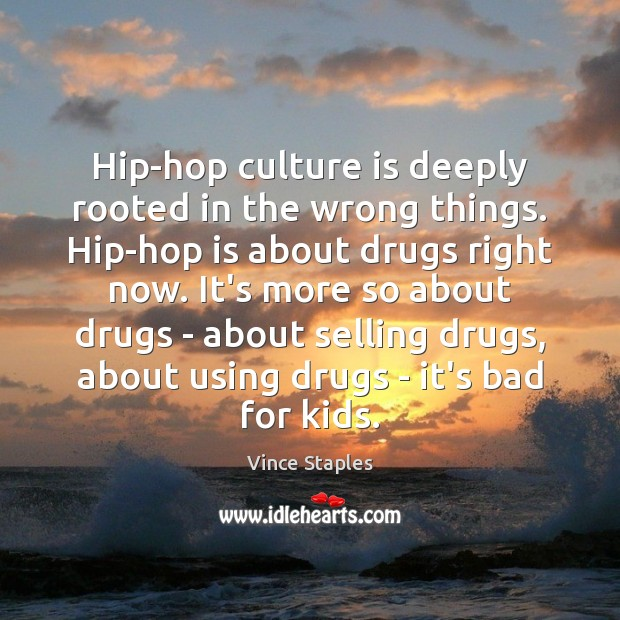 Hip-hop culture is deeply rooted in the wrong things. Hip-hop is about Vince Staples Picture Quote
