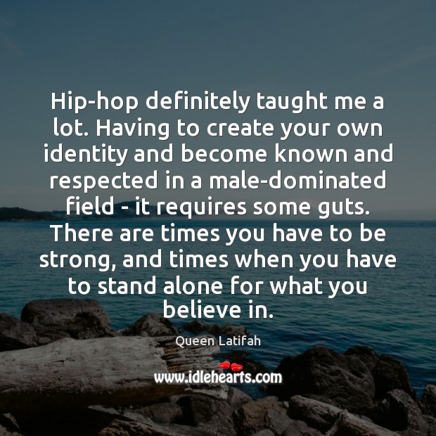 Hip-hop definitely taught me a lot. Having to create your own identity Be Strong Quotes Image