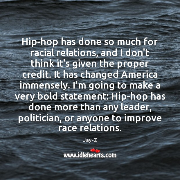 Image, Hip-hop has done so much for racial relations, and I don't think
