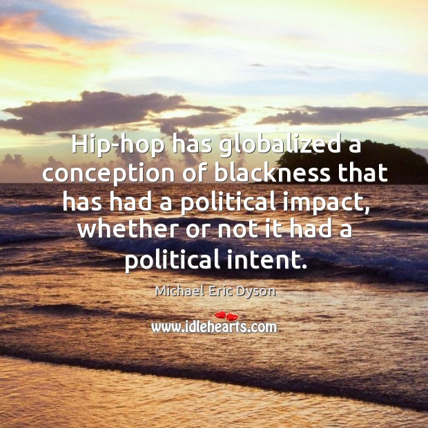 Hip-hop has globalized a conception of blackness that has had a political Michael Eric Dyson Picture Quote
