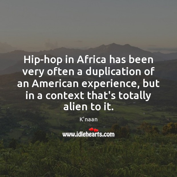 Hip-hop in Africa has been very often a duplication of an American K'naan Picture Quote