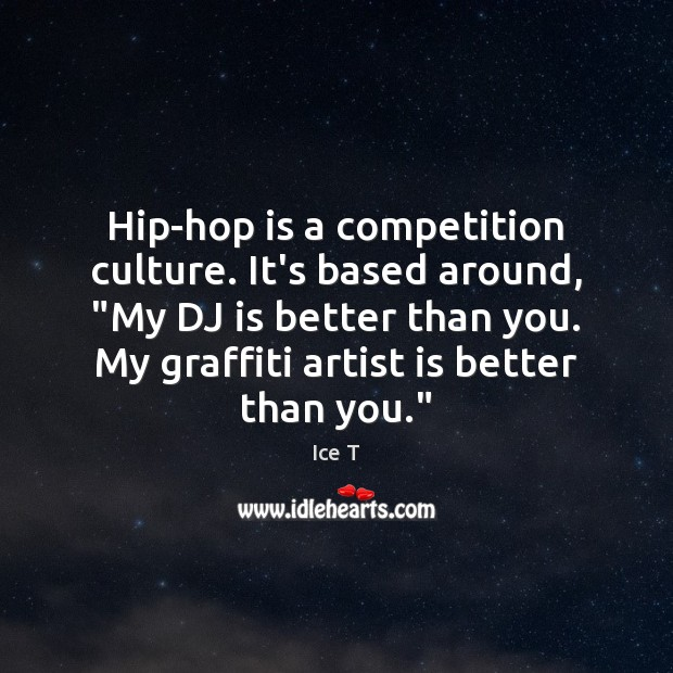 """Hip-hop is a competition culture. It's based around, """"My DJ is better Ice T Picture Quote"""
