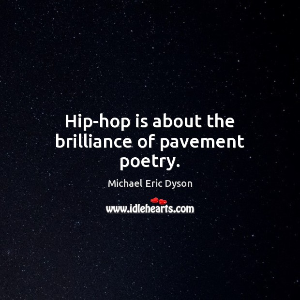 Hip-hop is about the brilliance of pavement poetry. Michael Eric Dyson Picture Quote