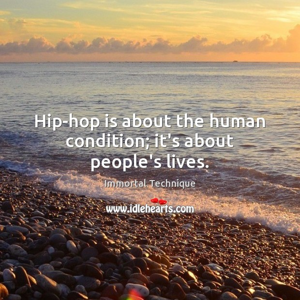 Hip-hop is about the human condition; it's about people's lives. Immortal Technique Picture Quote