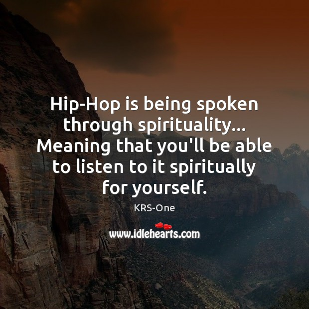 Hip-Hop is being spoken through spirituality… Meaning that you'll be able to KRS-One Picture Quote