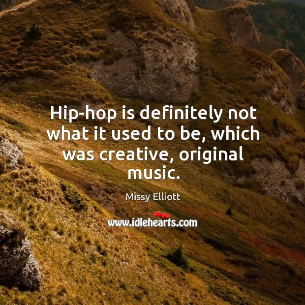 Hip-hop is definitely not what it used to be, which was creative, original music. Image
