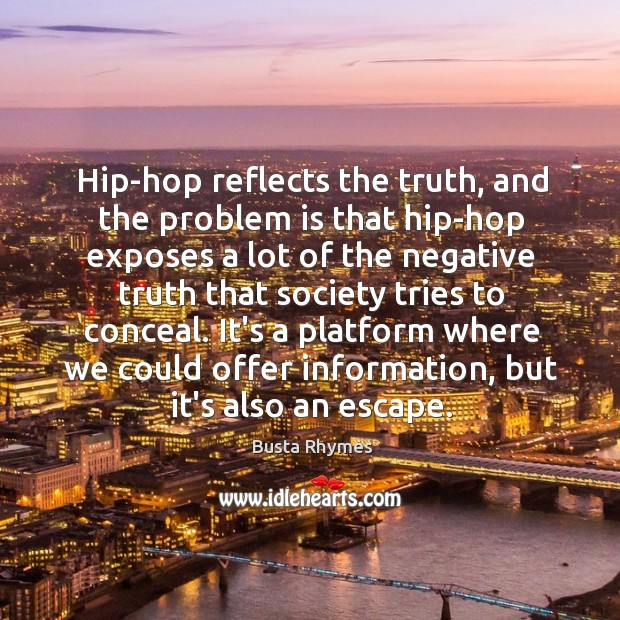 Hip-hop reflects the truth, and the problem is that hip-hop exposes a Image