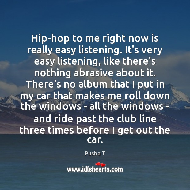 Hip-hop to me right now is really easy listening. It's very easy Image