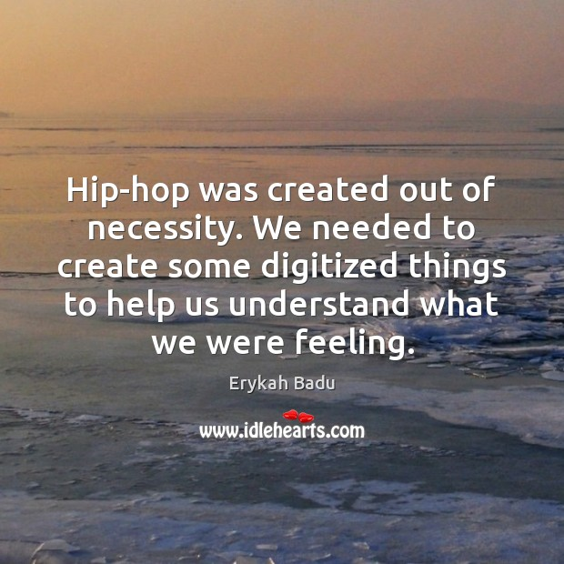 Hip-hop was created out of necessity. We needed to create some digitized Erykah Badu Picture Quote