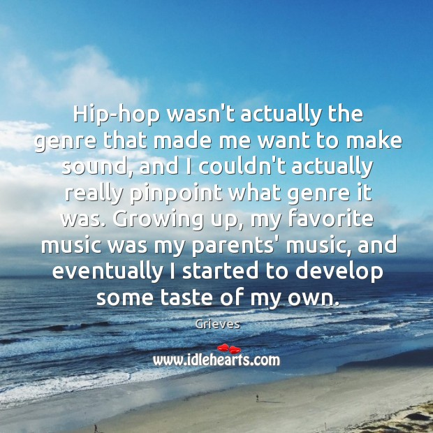 Hip-hop wasn't actually the genre that made me want to make sound, Grieves Picture Quote