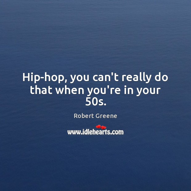 Hip-hop, you can't really do that when you're in your 50s. Image
