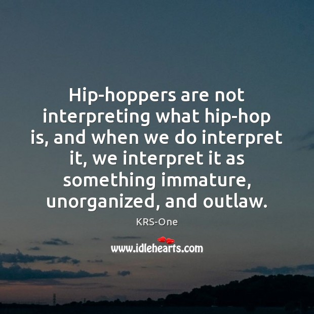 Hip-hoppers are not interpreting what hip-hop is, and when we do interpret KRS-One Picture Quote