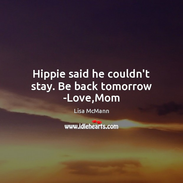 Hippie said he couldn't stay. Be back tomorrow -Love,Mom Lisa McMann Picture Quote