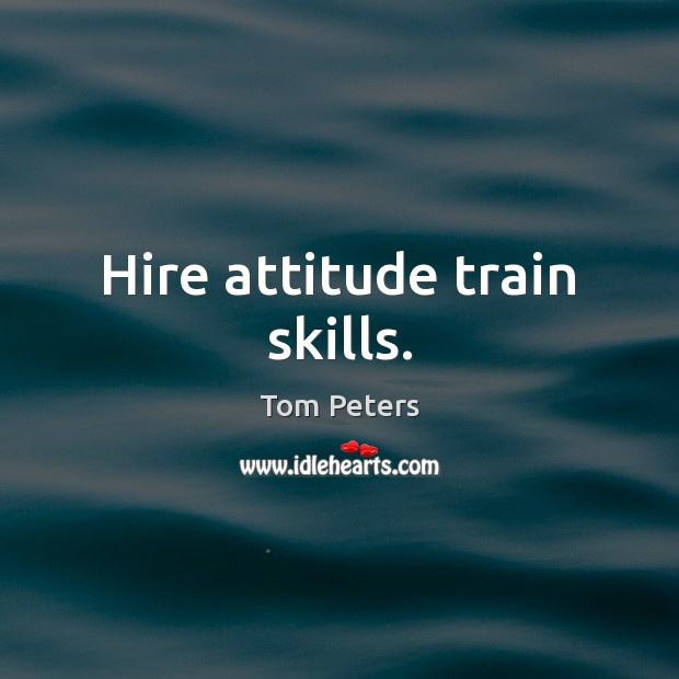 Hire attitude train skills. Tom Peters Picture Quote