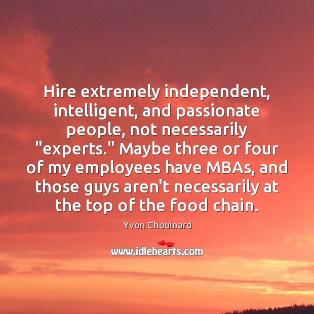 """Hire extremely independent, intelligent, and passionate people, not necessarily """"experts."""" Maybe three Yvon Chouinard Picture Quote"""