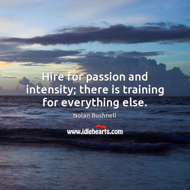 Hire for passion and intensity; there is training for everything else. Nolan Bushnell Picture Quote