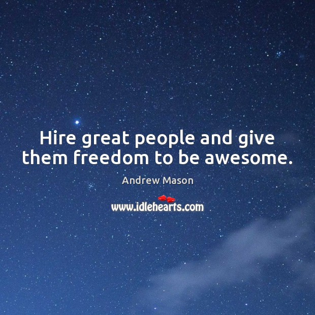 Hire great people and give them freedom to be awesome. Image