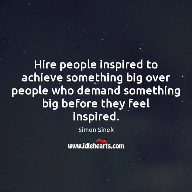 Hire people inspired to achieve something big over people who demand something Simon Sinek Picture Quote