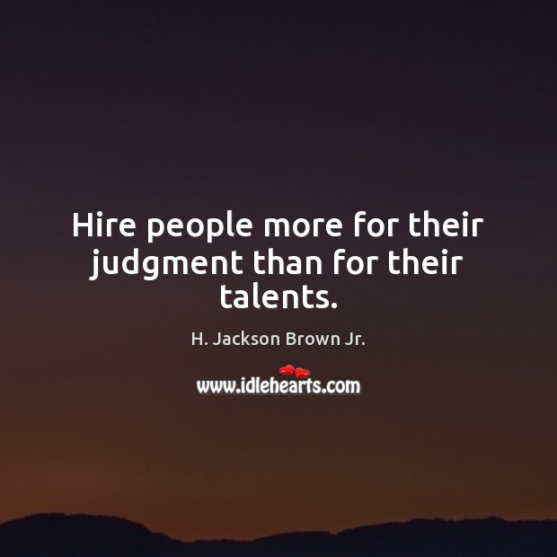 Hire people more for their judgment than for their talents. H. Jackson Brown Jr. Picture Quote