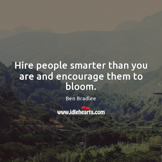 Image, Hire people smarter than you are and encourage them to bloom.