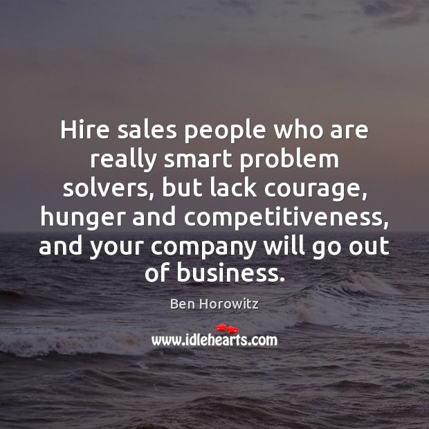 Hire sales people who are really smart problem solvers, but lack courage, Image