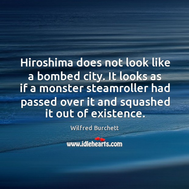 Hiroshima does not look like a bombed city. It looks as if a monster steamroller had passed over it and Image