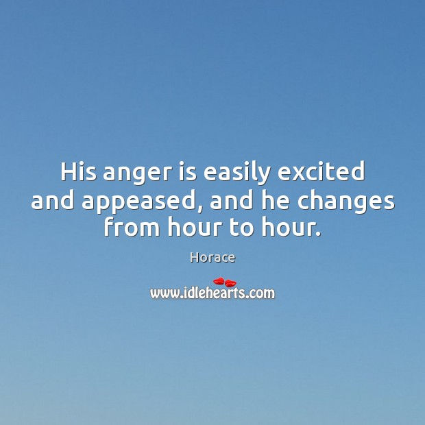 Image, His anger is easily excited and appeased, and he changes from hour to hour.