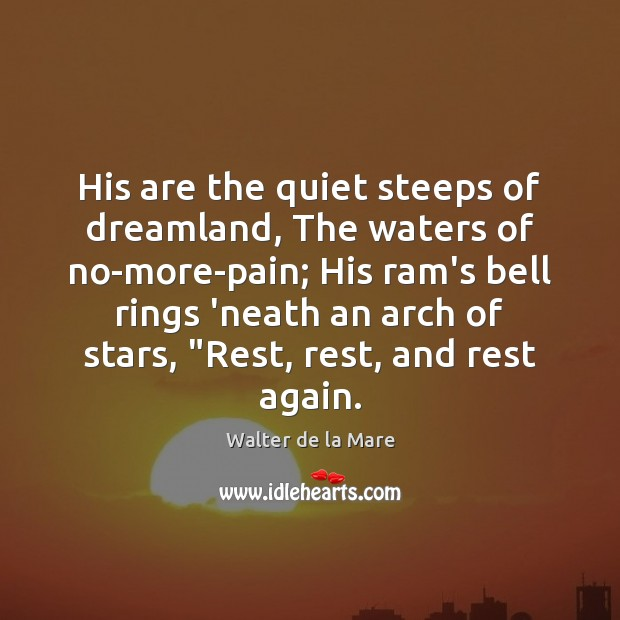 His are the quiet steeps of dreamland, The waters of no-more-pain; His Image