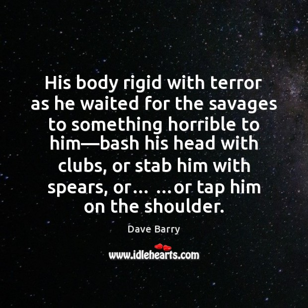 His body rigid with terror as he waited for the savages to Dave Barry Picture Quote