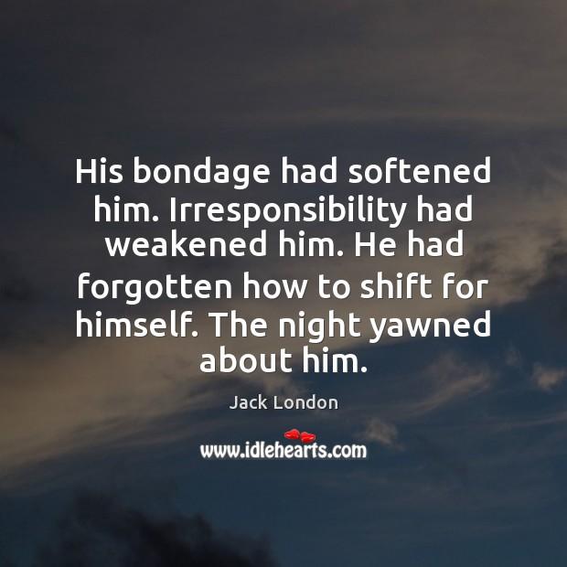 His bondage had softened him. Irresponsibility had weakened him. He had forgotten Jack London Picture Quote