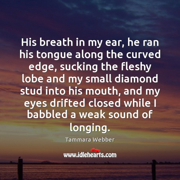 His breath in my ear, he ran his tongue along the curved Tammara Webber Picture Quote