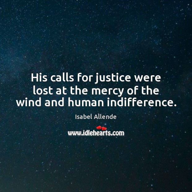 His calls for justice were lost at the mercy of the wind and human indifference. Isabel Allende Picture Quote