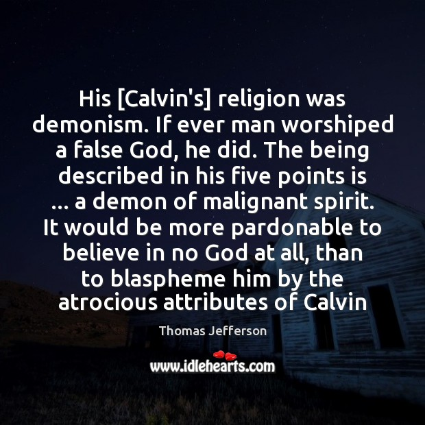 Image, His [Calvin's] religion was demonism. If ever man worshiped a false God,
