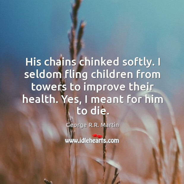 His chains chinked softly. I seldom fling children from towers to improve Image