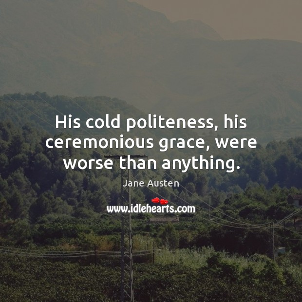 His cold politeness, his ceremonious grace, were worse than anything. Image