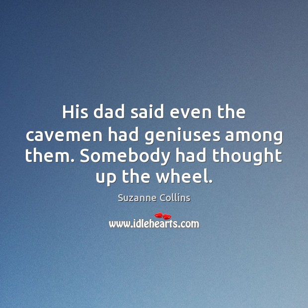His dad said even the cavemen had geniuses among them. Somebody had thought up the wheel. Image