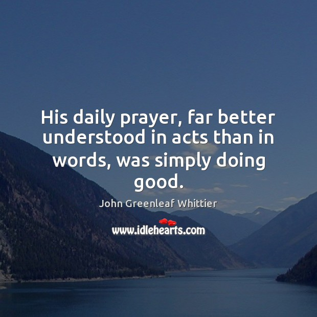 His daily prayer, far better understood in acts than in words, was simply doing good. John Greenleaf Whittier Picture Quote
