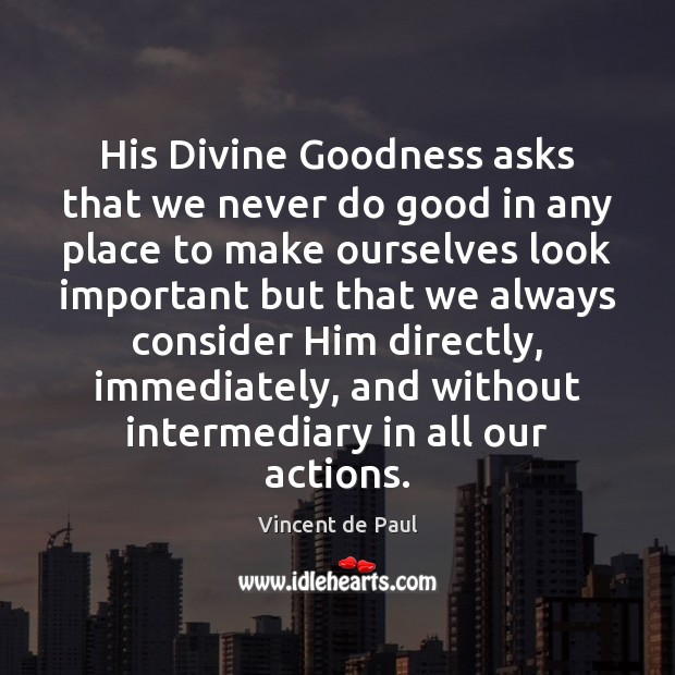 His Divine Goodness asks that we never do good in any place Vincent de Paul Picture Quote