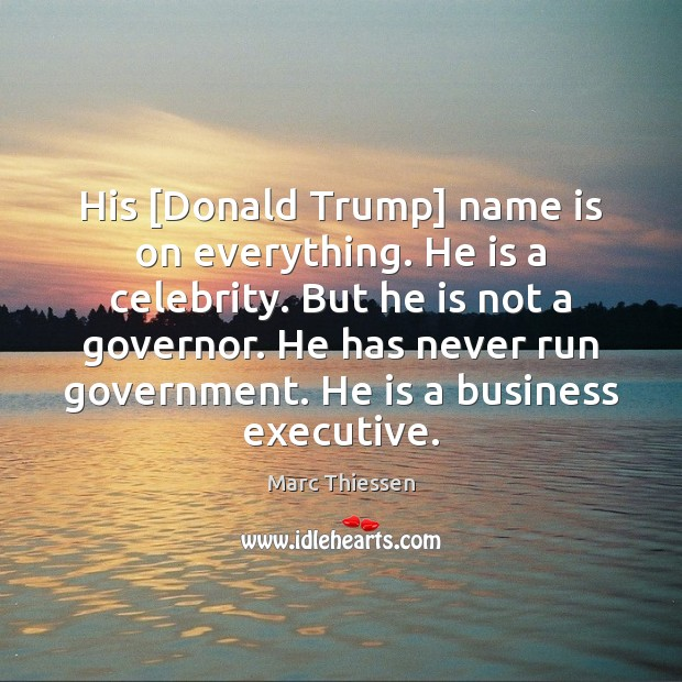 Image, His [Donald Trump] name is on everything. He is a celebrity. But