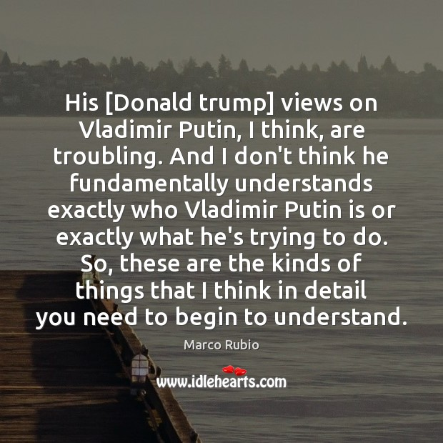 Image, His [Donald trump] views on Vladimir Putin, I think, are troubling. And