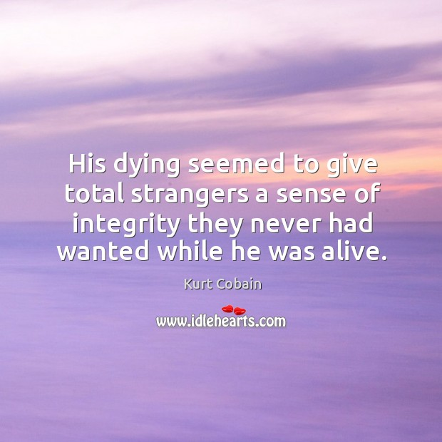 His dying seemed to give total strangers a sense of integrity they never had wanted while he was alive. Image