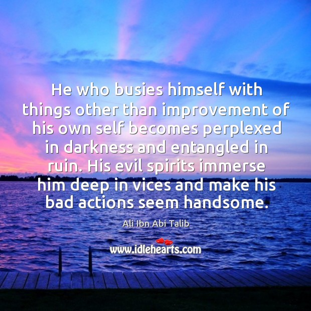His evil spirits immerse him deep in vices and make his bad actions seem handsome. Ali Ibn Abi Talib Picture Quote