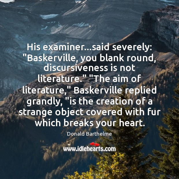 """His examiner…said severely: """"Baskerville, you blank round, discursiveness is not literature."""" """" Donald Barthelme Picture Quote"""