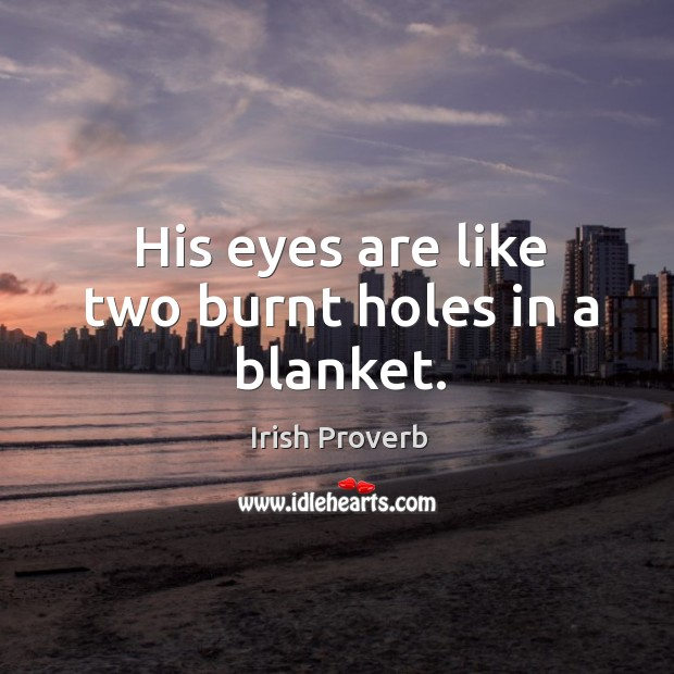 His eyes are like two burnt holes in a blanket. Irish Proverbs Image