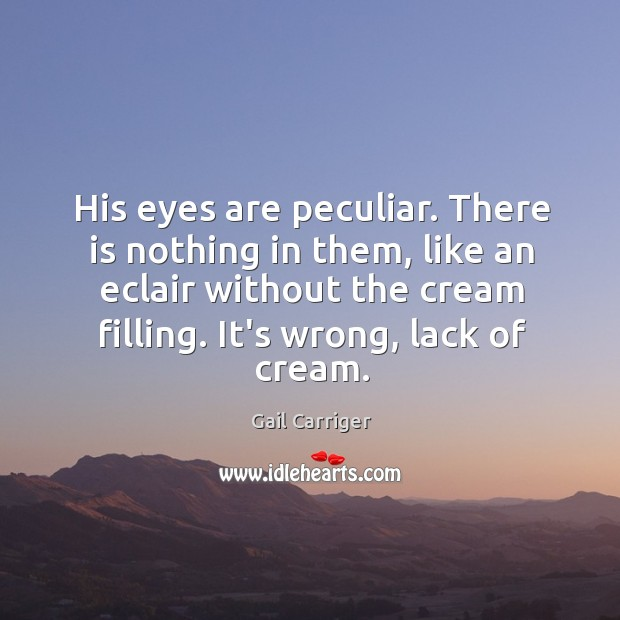 His eyes are peculiar. There is nothing in them, like an eclair Image